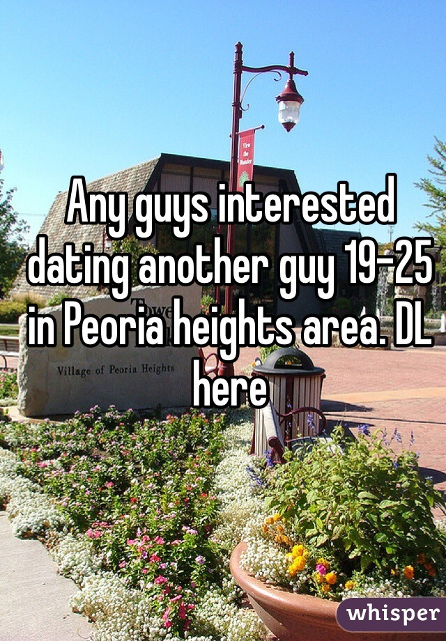 Any guys interested dating another guy 19-25 in Peoria heights area. DL here