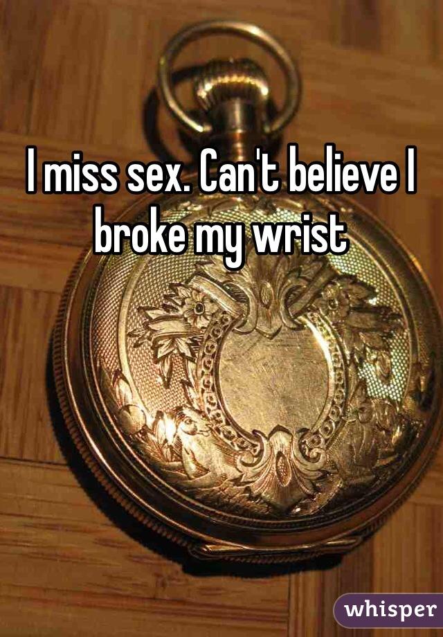 I miss sex. Can't believe I broke my wrist