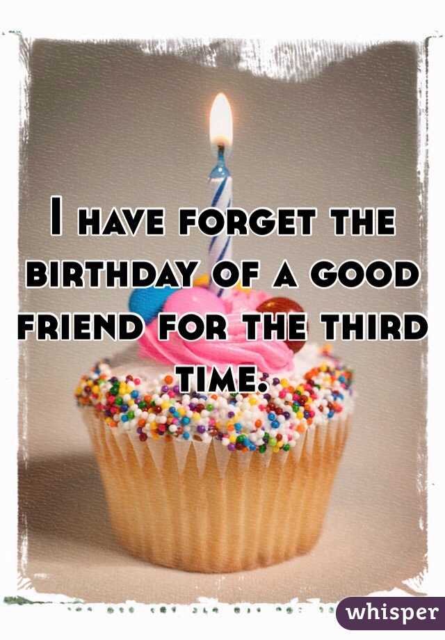 I have forget the birthday of a good friend for the third time.
