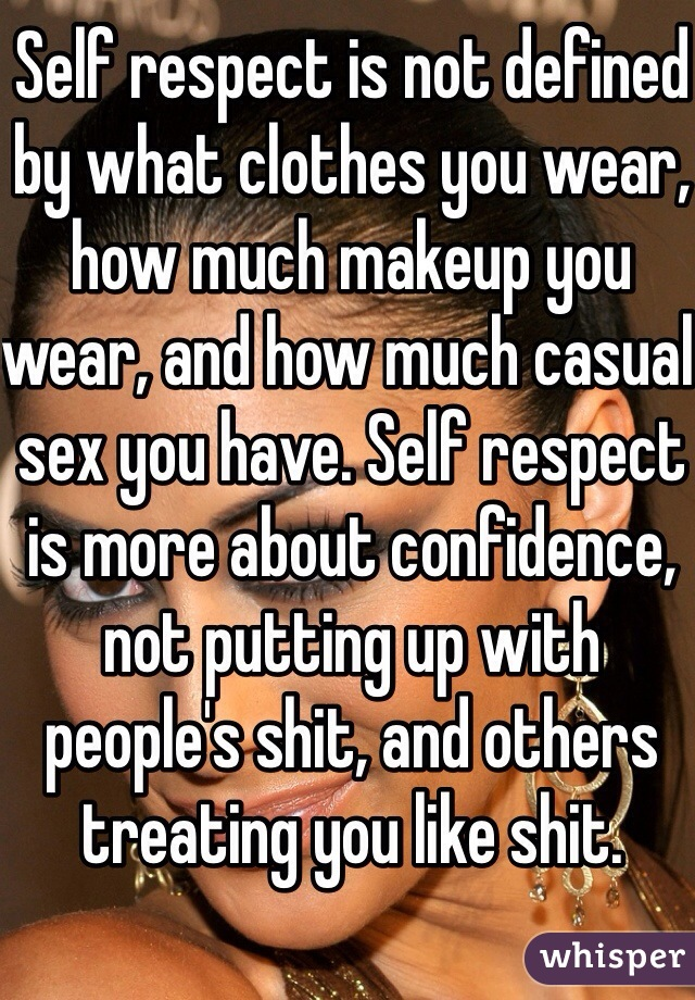 Self respect is not defined by what clothes you wear, how much makeup you wear, and how much casual sex you have. Self respect is more about confidence, not putting up with people's shit, and others treating you like shit.