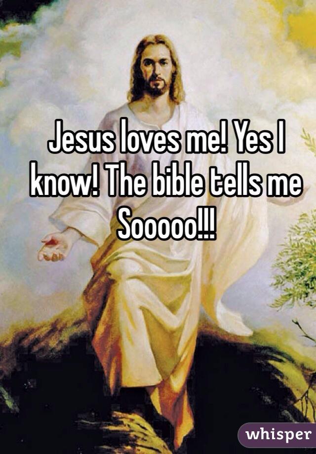 Jesus loves me! Yes I know! The bible tells me Sooooo!!!