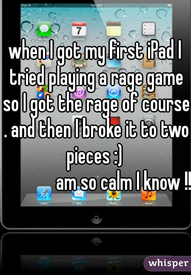 when I got my first iPad I tried playing a rage game so I got the rage of course . and then I broke it to two pieces :)                 am so calm I know !!