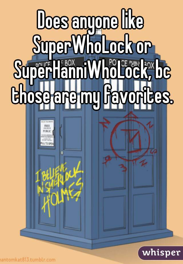 Does anyone like SuperWhoLock or SuperHanniWhoLock, bc those are my favorites. 😍