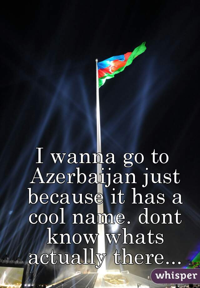 I wanna go to Azerbaijan just because it has a cool name. dont know whats actually there...