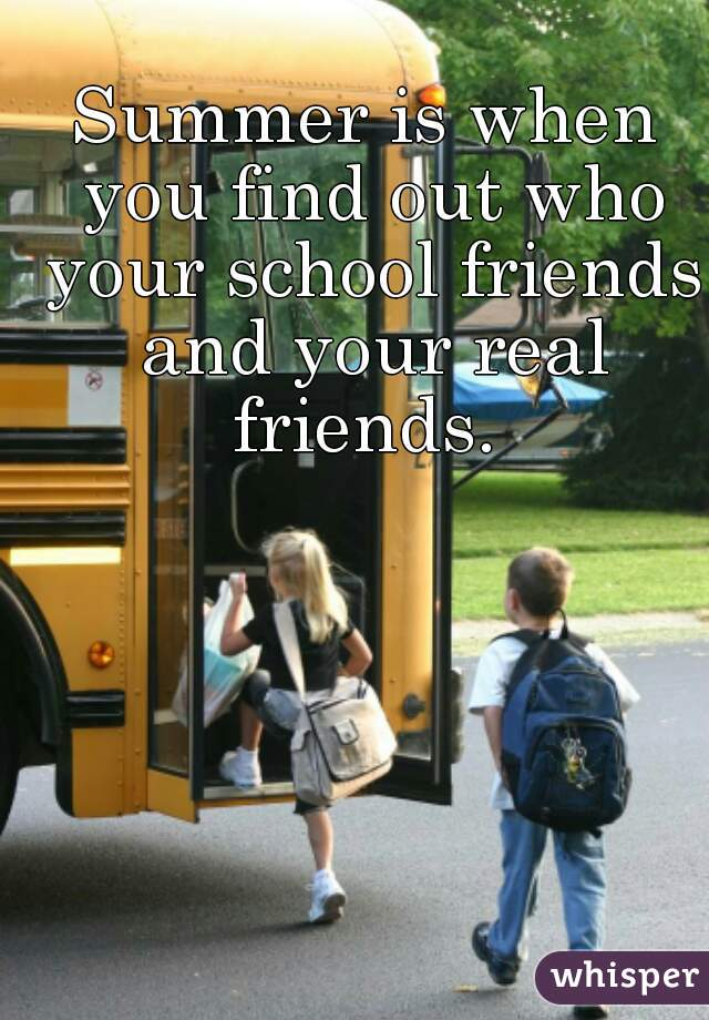 Summer is when you find out who your school friends and your real friends.