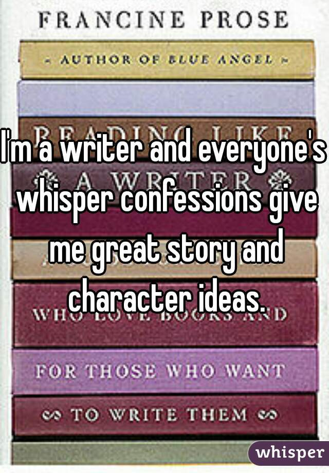 I'm a writer and everyone's whisper confessions give me great story and character ideas.