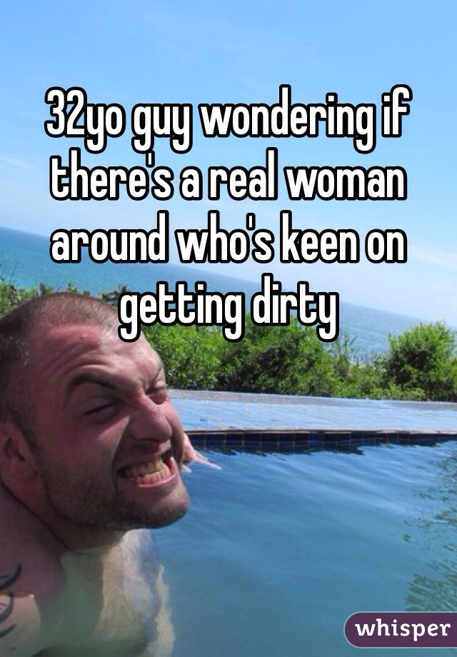 32yo guy wondering if there's a real woman around who's keen on getting dirty