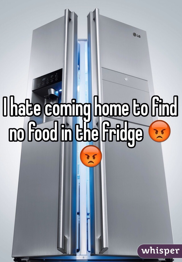 I hate coming home to find no food in the fridge 😡😡