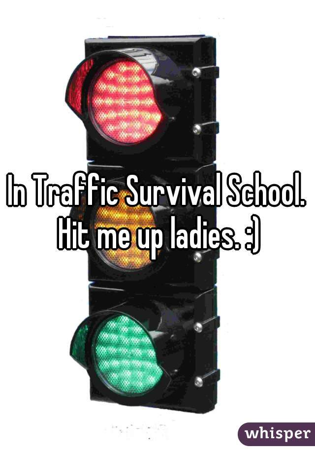 In Traffic Survival School. Hit me up ladies. :)