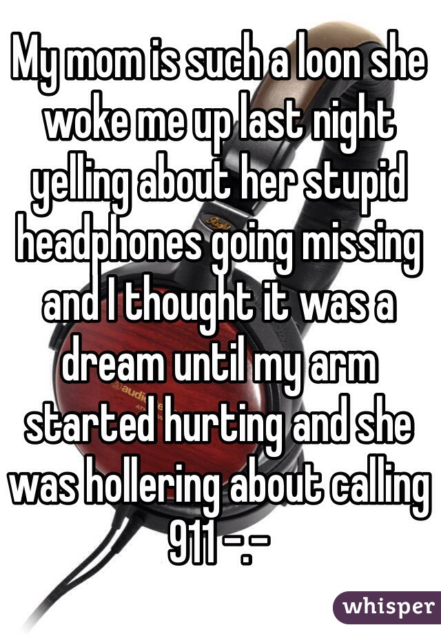 My mom is such a loon she woke me up last night yelling about her stupid headphones going missing and I thought it was a dream until my arm started hurting and she was hollering about calling 911 -.-