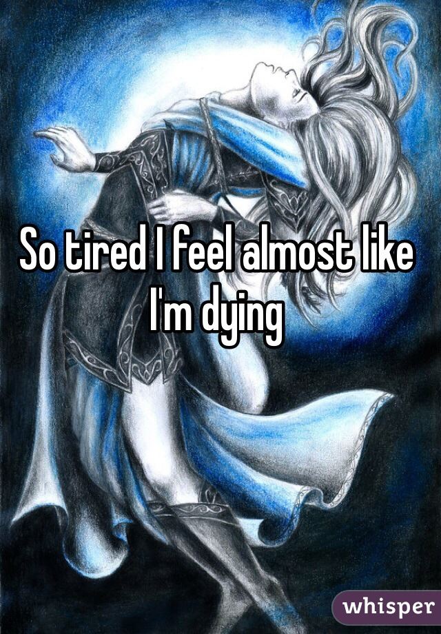 So tired I feel almost like I'm dying
