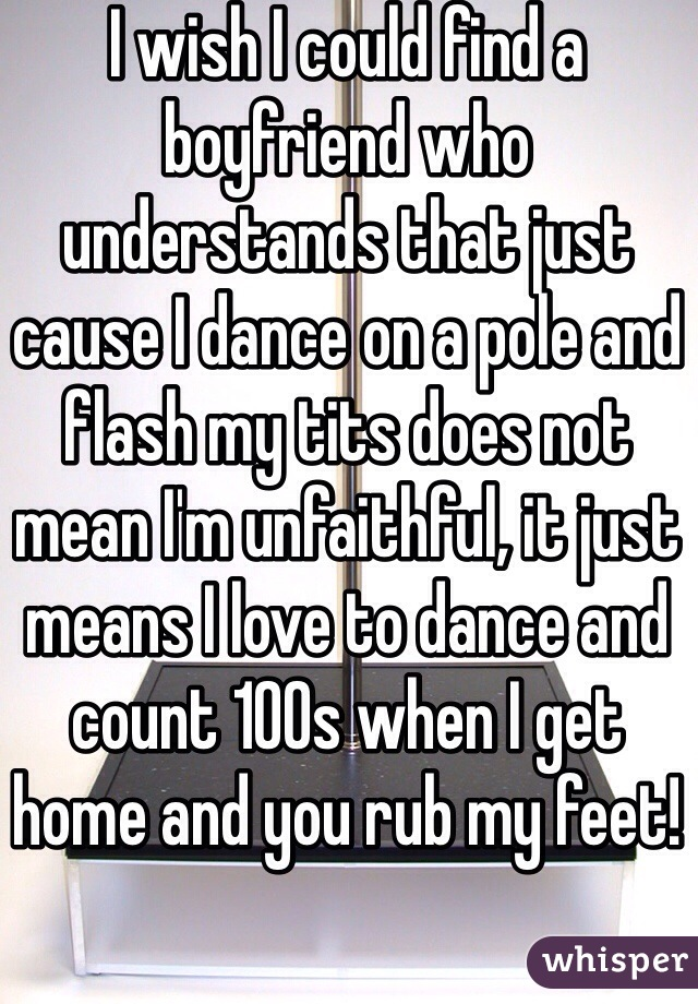 I wish I could find a boyfriend who understands that just cause I dance on a pole and flash my tits does not mean I'm unfaithful, it just means I love to dance and count 100s when I get home and you rub my feet!