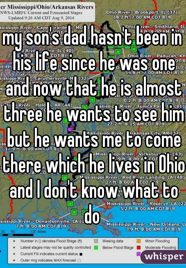 my son's dad hasn't been in his life since he was one and now that he is almost three he wants to see him but he wants me to come there which he lives in Ohio and I don't know what to do