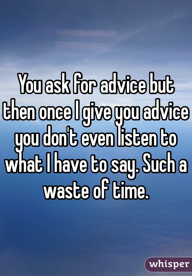 You ask for advice but then once I give you advice you don't even listen to what I have to say. Such a waste of time.