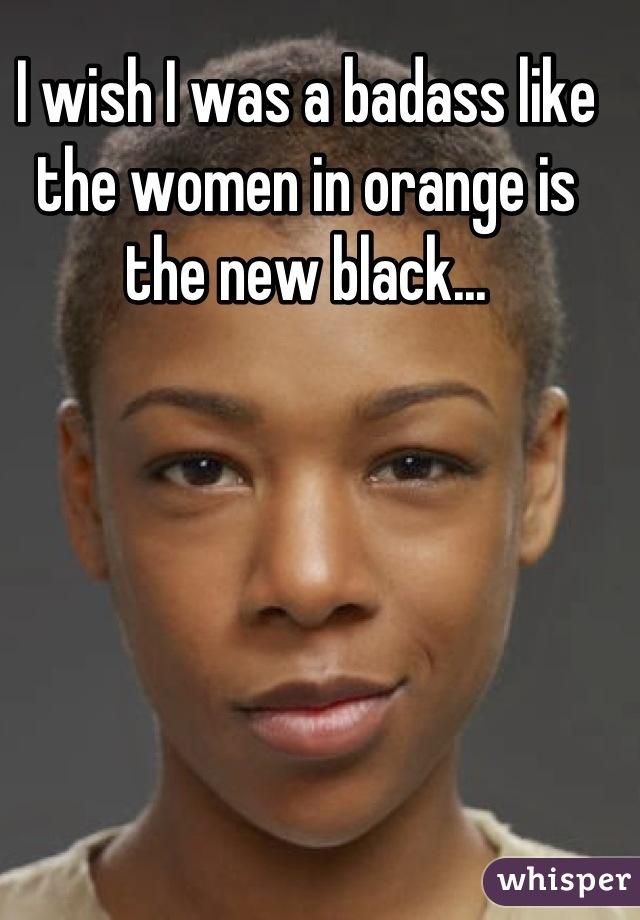 I wish I was a badass like the women in orange is the new black...