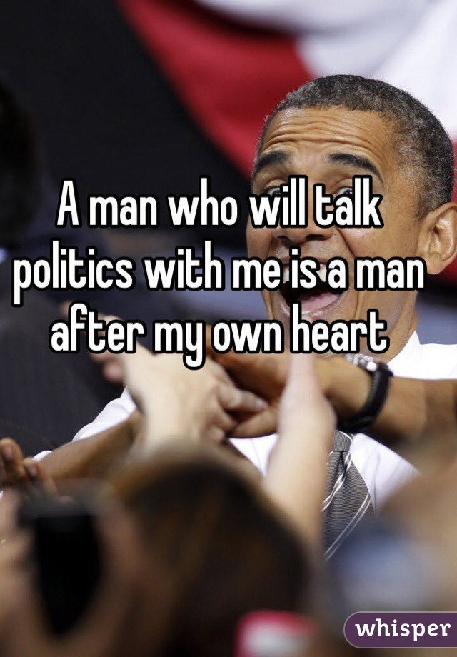 A man who will talk politics with me is a man after my own heart
