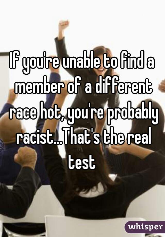 If you're unable to find a member of a different race hot, you're probably racist...That's the real test