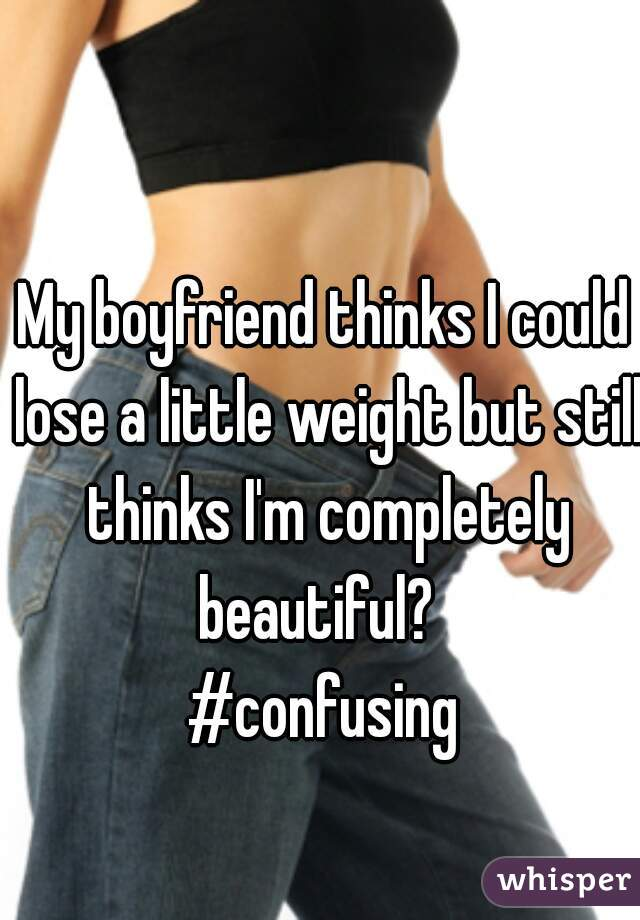 My boyfriend thinks I could lose a little weight but still thinks I'm completely beautiful?   #confusing