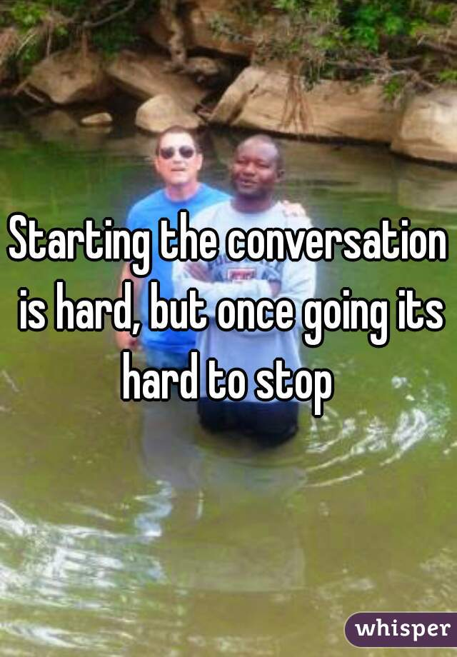 Starting the conversation is hard, but once going its hard to stop
