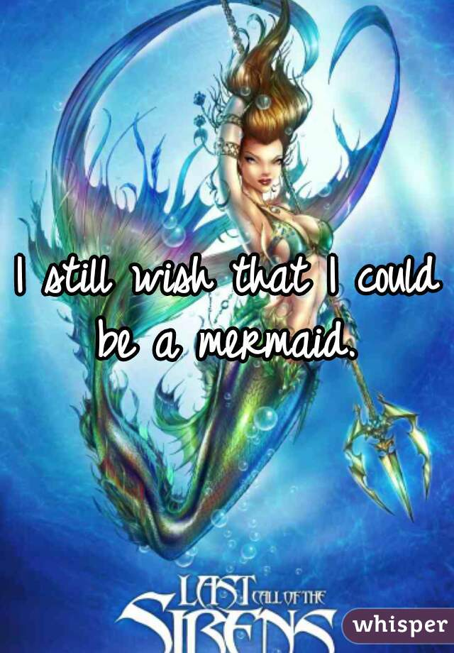 I still wish that I could be a mermaid.