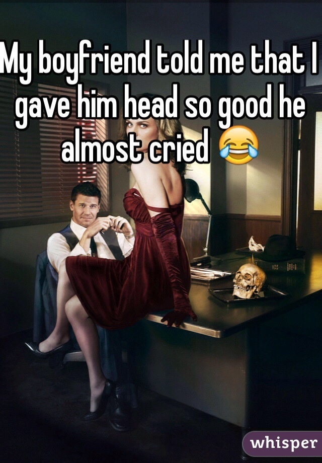 My boyfriend told me that I gave him head so good he almost cried 😂