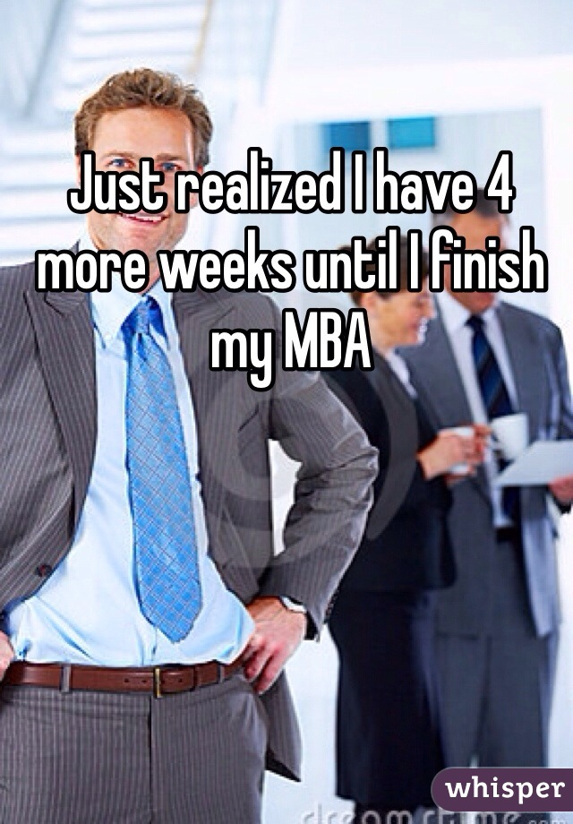 Just realized I have 4 more weeks until I finish my MBA