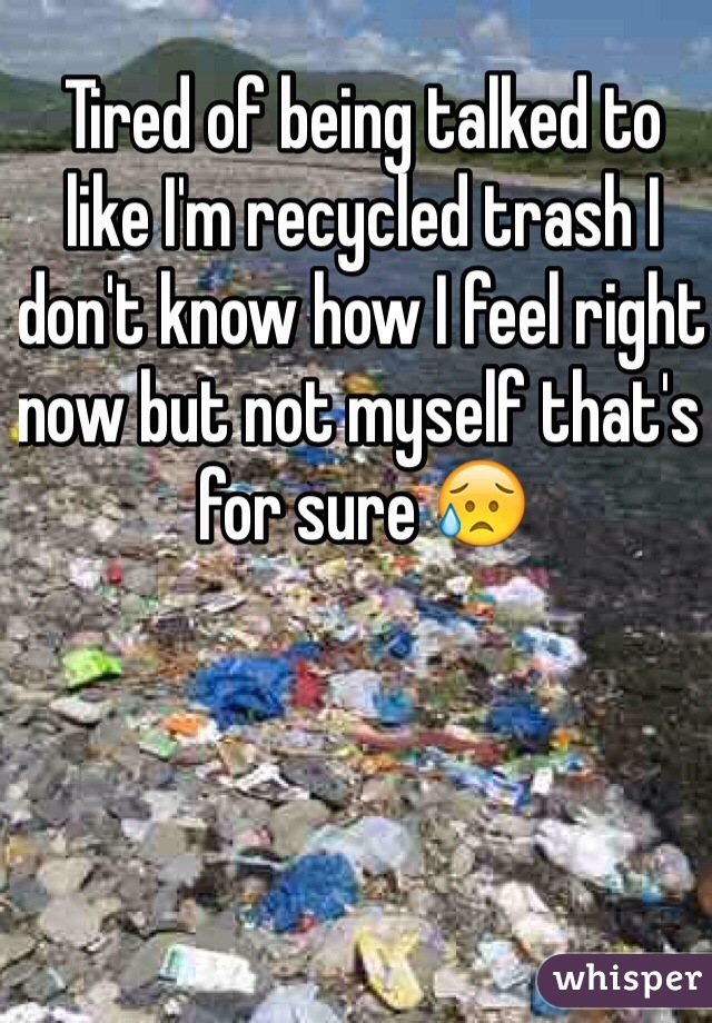 Tired of being talked to like I'm recycled trash I don't know how I feel right now but not myself that's for sure 😥