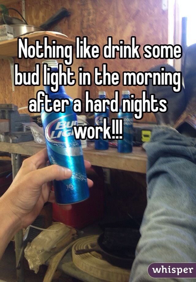 Nothing like drink some bud light in the morning after a hard nights work!!!
