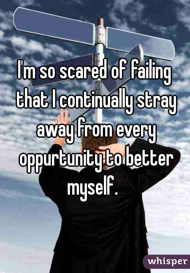 I'm so scared of failing that I continually stray away from every oppurtunity to better myself.