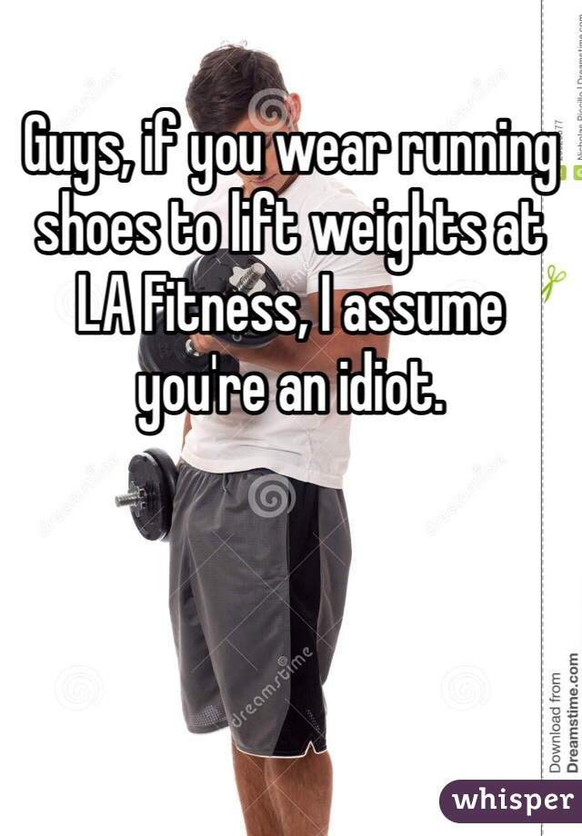 Guys, if you wear running shoes to lift weights at LA Fitness, I assume you're an idiot.
