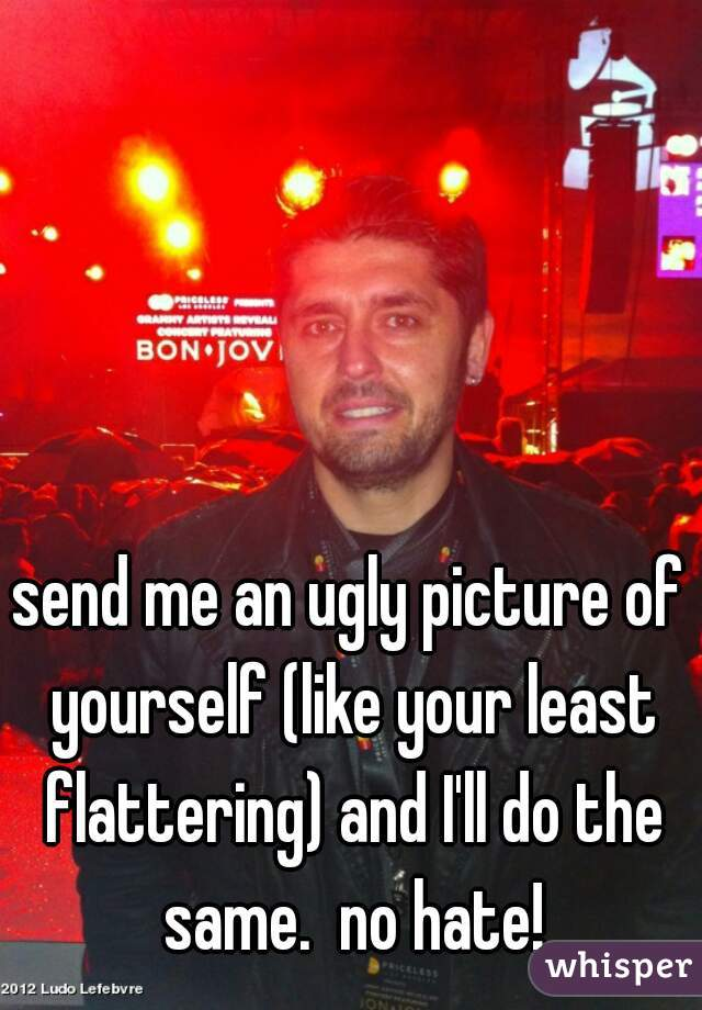send me an ugly picture of yourself (like your least flattering) and I'll do the same.  no hate!