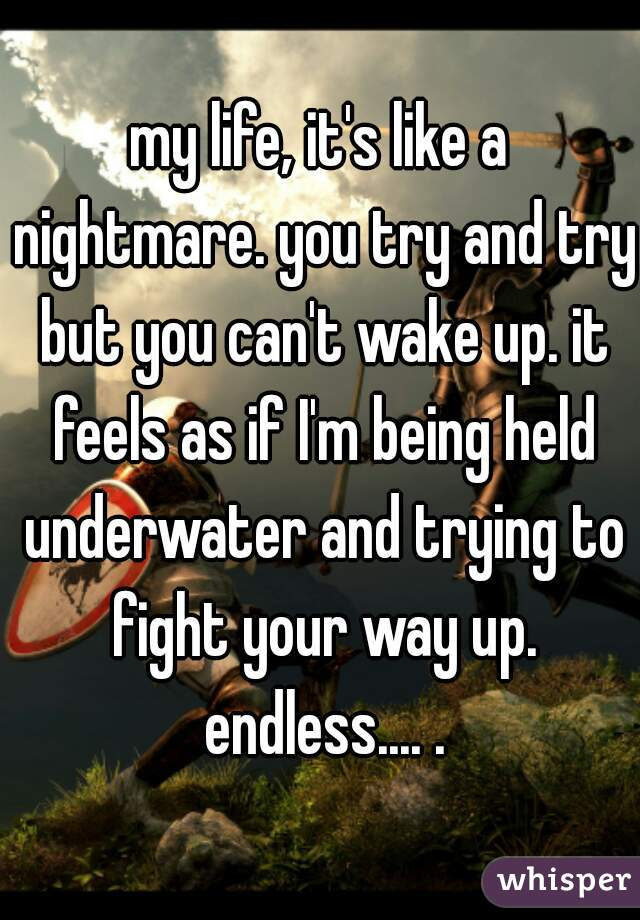 my life, it's like a nightmare. you try and try but you can't wake up. it feels as if I'm being held underwater and trying to fight your way up. endless.... .