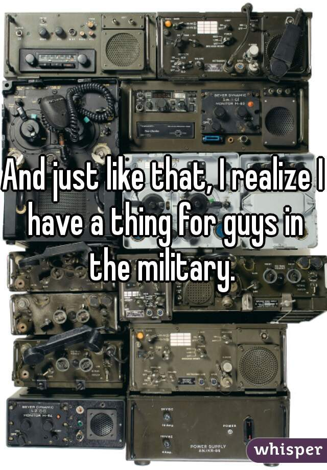 And just like that, I realize I have a thing for guys in the military.