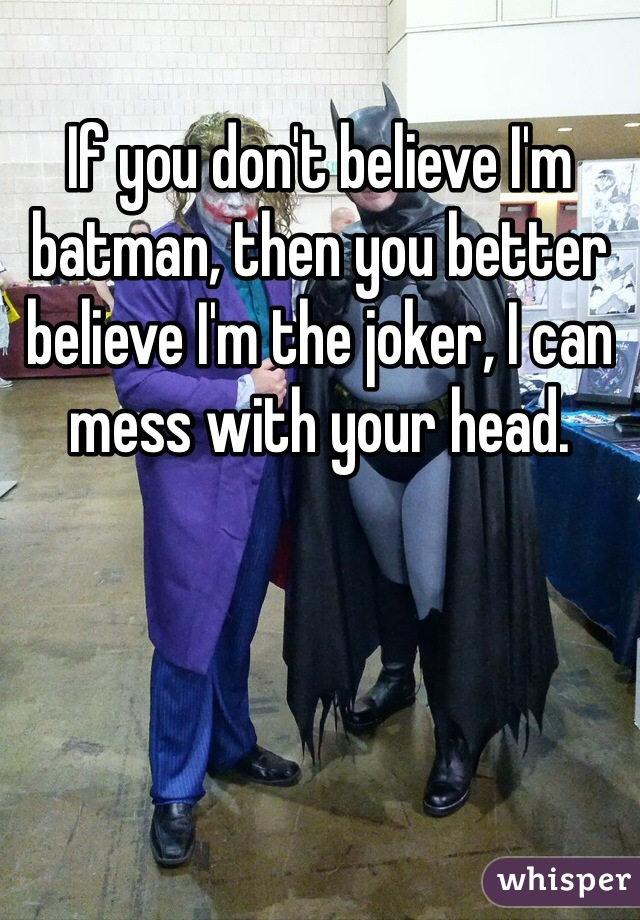 If you don't believe I'm batman, then you better believe I'm the joker, I can mess with your head.