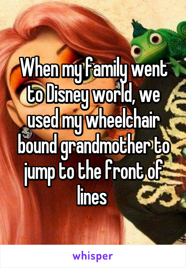 When my family went to Disney world, we used my wheelchair bound grandmother to jump to the front of lines