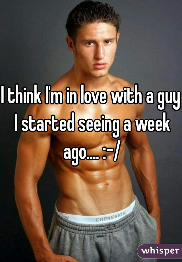 I think I'm in love with a guy I started seeing a week ago.... :-/