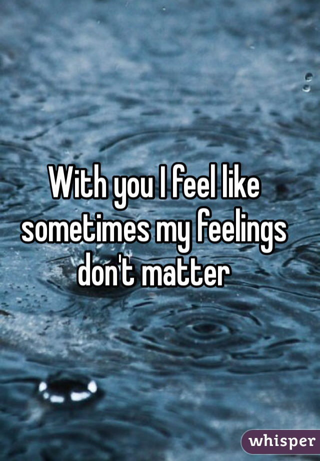 With you I feel like sometimes my feelings don't matter