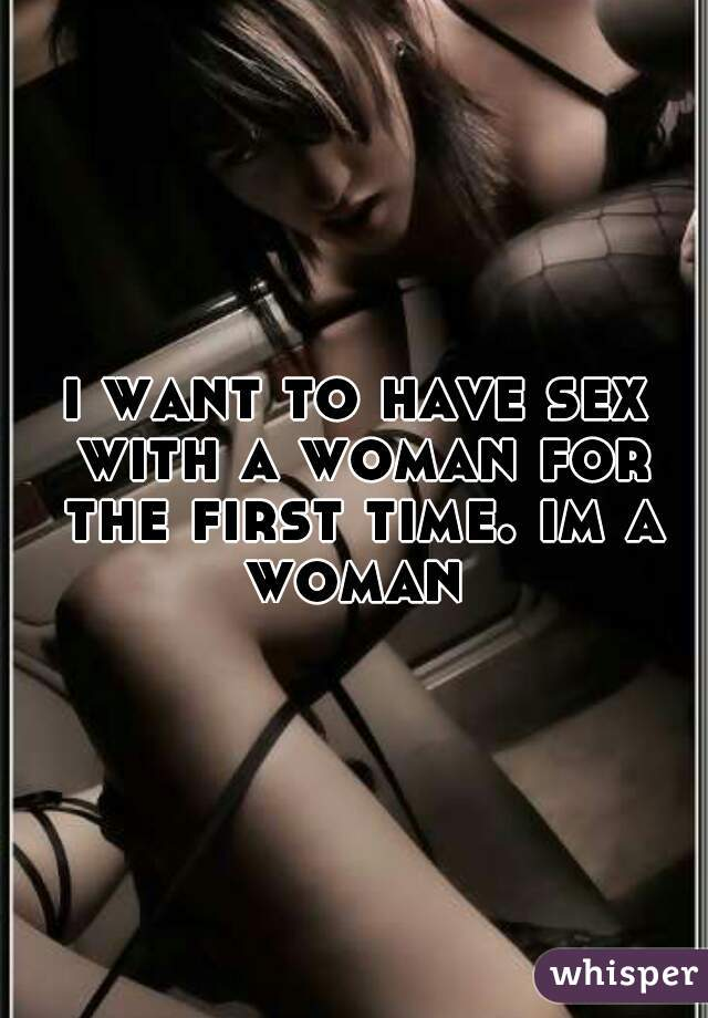 i want to have sex with a woman for the first time. im a woman