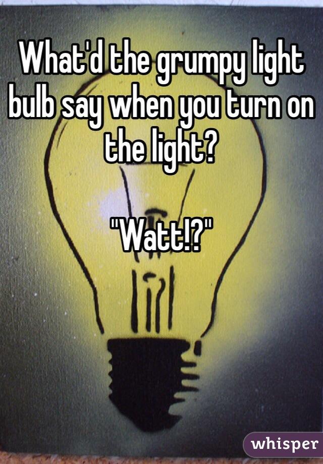 "What'd the grumpy light bulb say when you turn on the light?  ""Watt!?"""