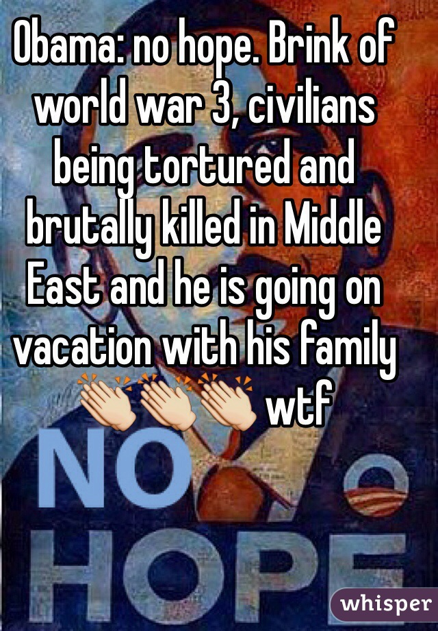 Obama: no hope. Brink of world war 3, civilians being tortured and brutally killed in Middle East and he is going on vacation with his family 👏👏👏 wtf