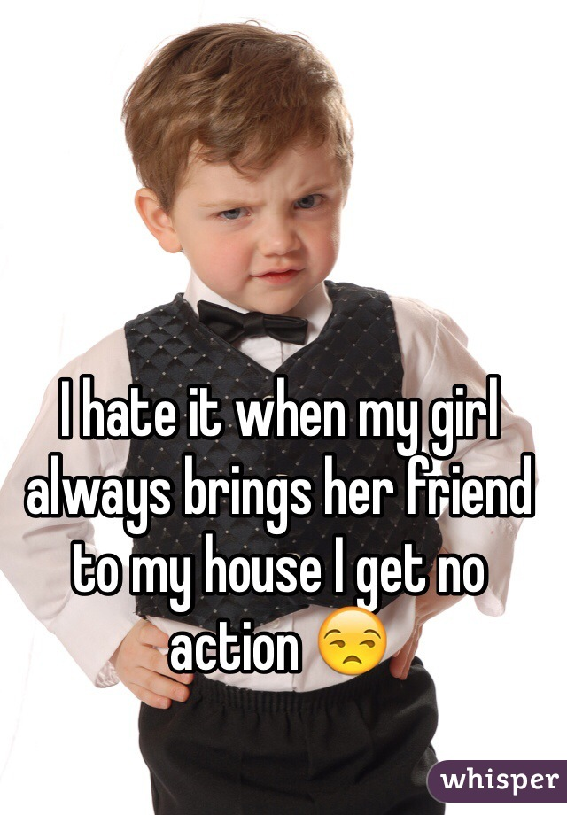 I hate it when my girl always brings her friend to my house I get no action 😒