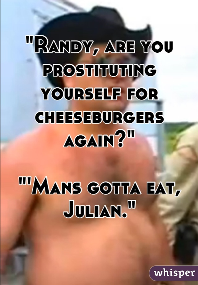 """Randy, are you prostituting yourself for cheeseburgers again?""  ""'Mans gotta eat, Julian."""