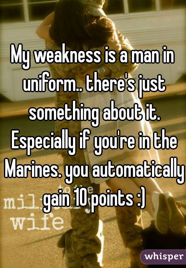 My weakness is a man in uniform.. there's just something about it. Especially if you're in the Marines. you automatically gain 10 points :)