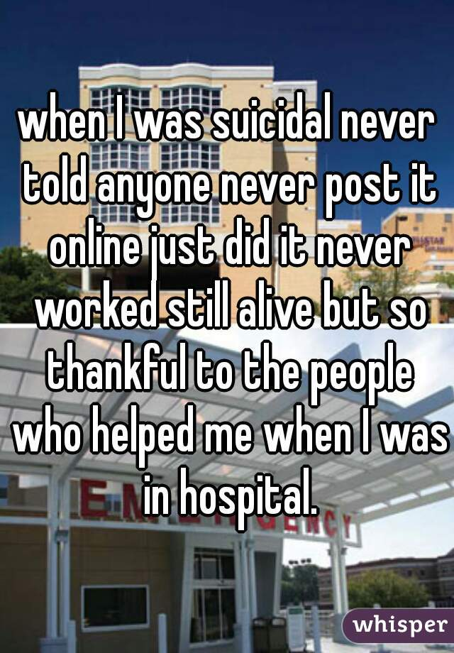 when I was suicidal never told anyone never post it online just did it never worked still alive but so thankful to the people who helped me when I was in hospital.