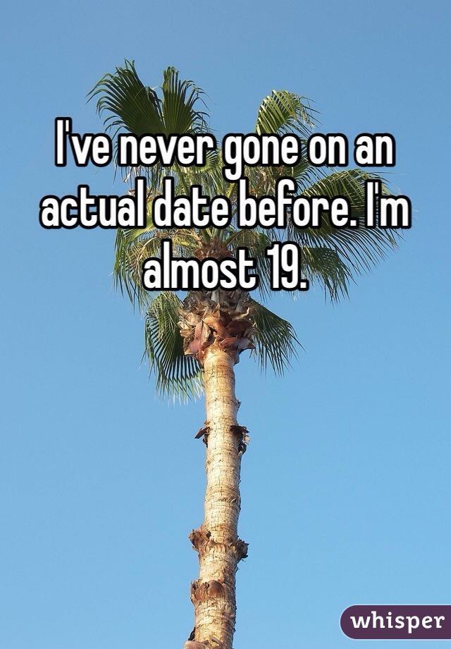 I've never gone on an actual date before. I'm almost 19.