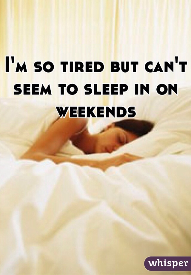 I'm so tired but can't seem to sleep in on weekends