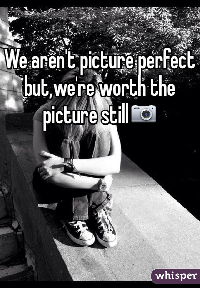 We aren't picture perfect but,we're worth the picture still📷