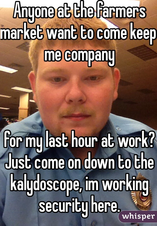 Anyone at the farmers market want to come keep me company     for my last hour at work? Just come on down to the kalydoscope, im working security here.
