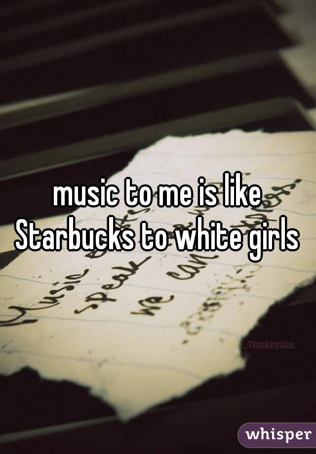 music to me is like Starbucks to white girls