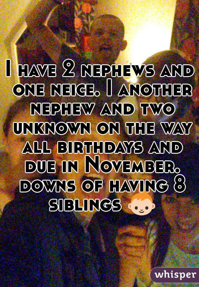 I have 2 nephews and one neice. I another nephew and two unknown on the way all birthdays and due in November. downs of having 8 siblings 👶